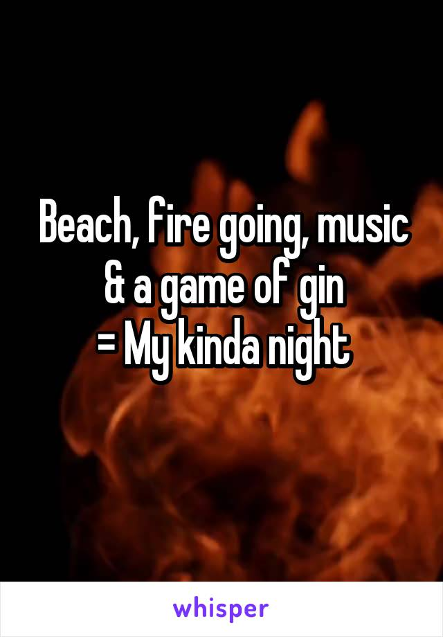 Beach, fire going, music & a game of gin  = My kinda night