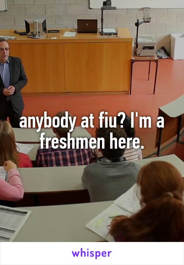 anybody at fiu? I'm a freshmen here.