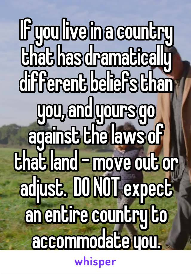 If you live in a country that has dramatically different beliefs than you, and yours go against the laws of that land - move out or adjust.  DO NOT expect an entire country to accommodate you.