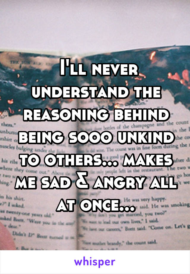 I'll never understand the reasoning behind being sooo unkind to others... makes me sad & angry all at once...