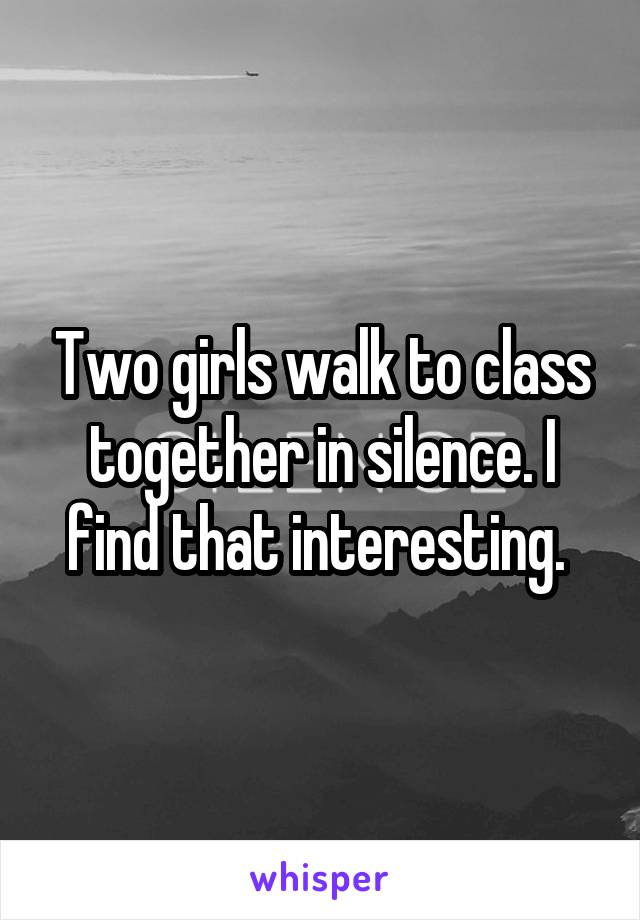 Two girls walk to class together in silence. I find that interesting.