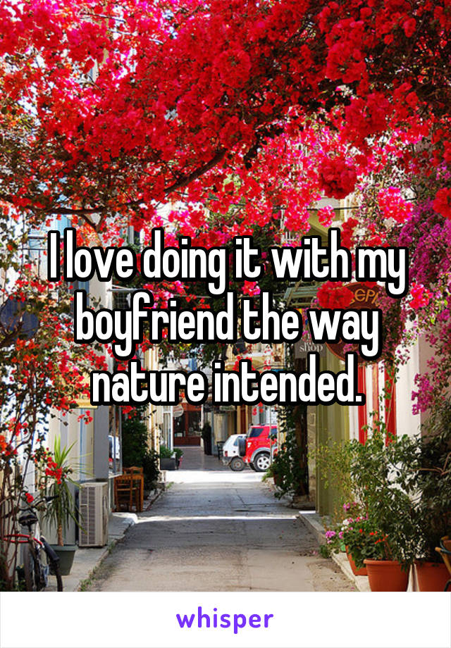 I love doing it with my boyfriend the way nature intended.