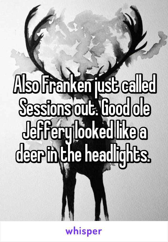 Also Franken just called Sessions out. Good ole Jeffery looked like a deer in the headlights.