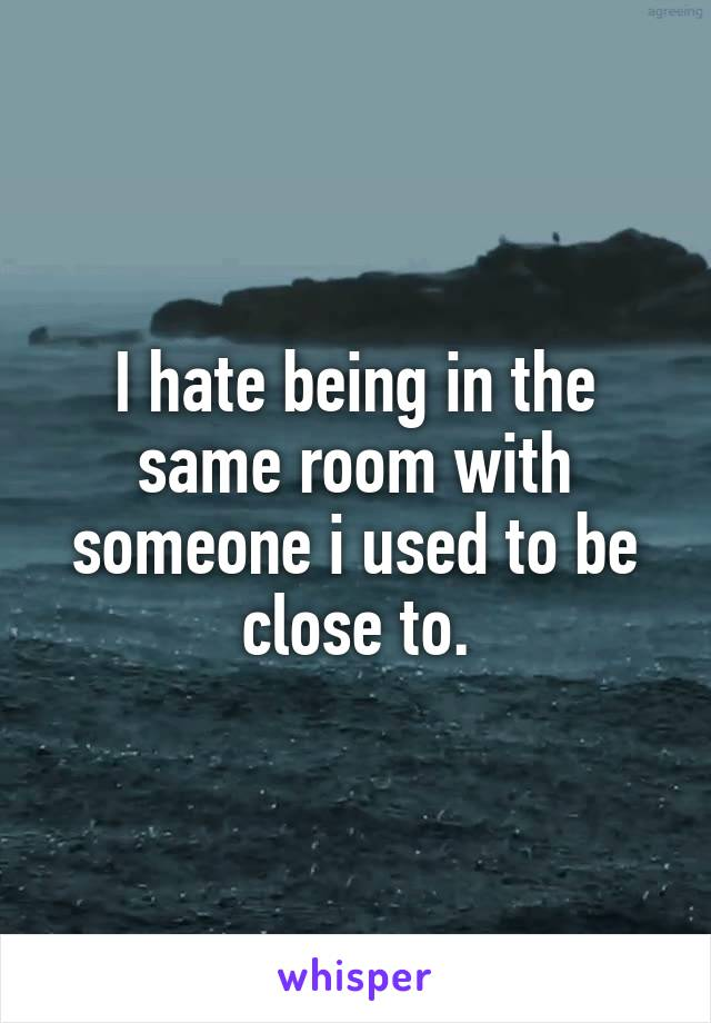 I hate being in the same room with someone i used to be close to.