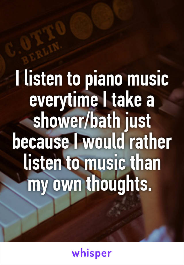 I listen to piano music everytime I take a shower/bath just because I would rather listen to music than my own thoughts.