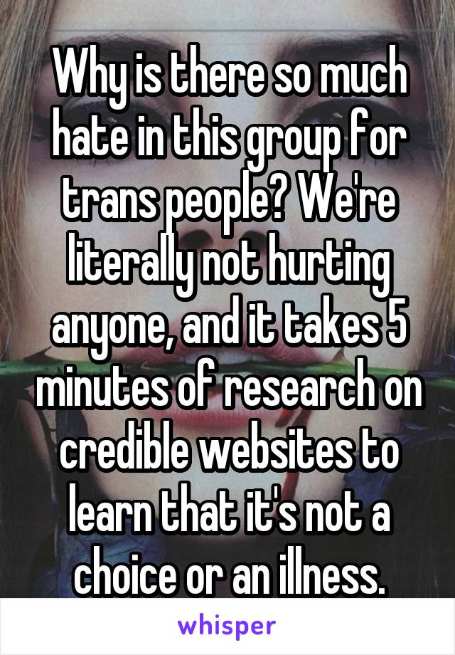 Why is there so much hate in this group for trans people? We're literally not hurting anyone, and it takes 5 minutes of research on credible websites to learn that it's not a choice or an illness.