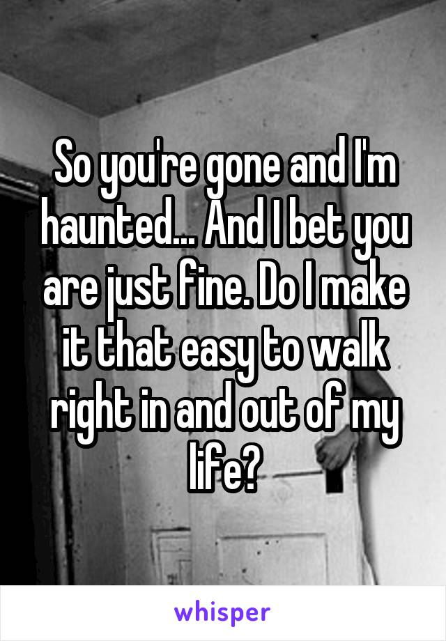 So you're gone and I'm haunted... And I bet you are just fine. Do I make it that easy to walk right in and out of my life?
