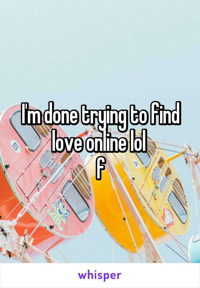I'm done trying to find love online lol  f