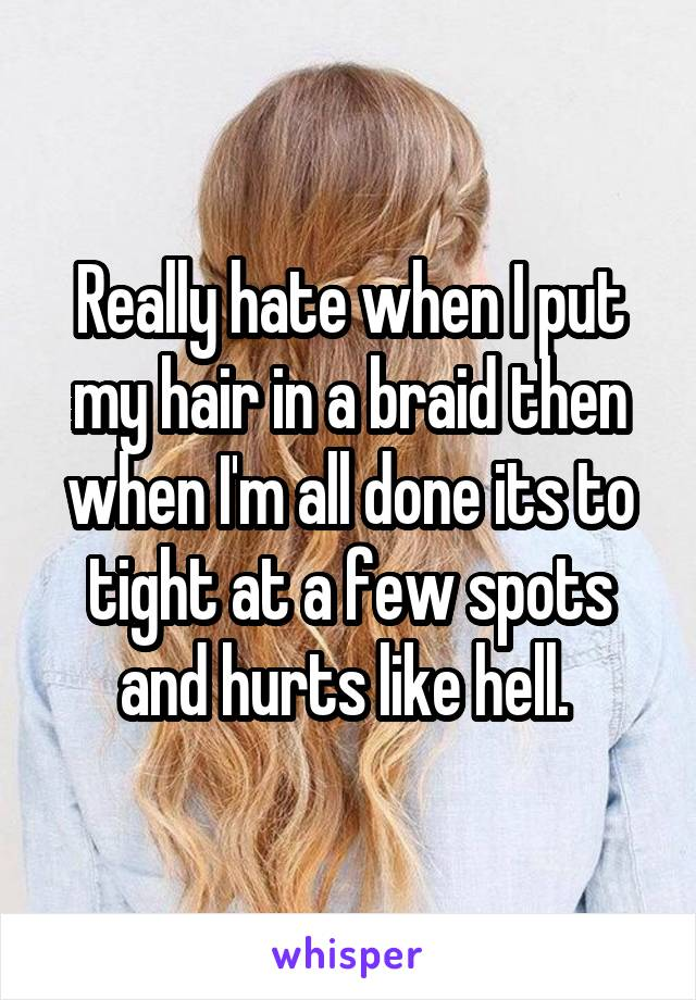 Really hate when I put my hair in a braid then when I'm all done its to tight at a few spots and hurts like hell.