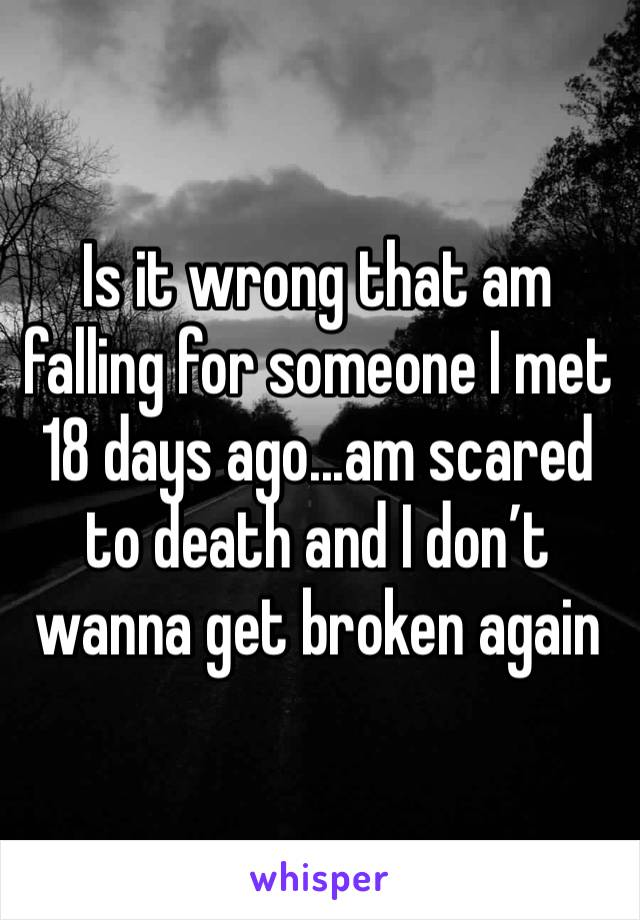 Is it wrong that am falling for someone I met 18 days ago...am scared to death and I don't wanna get broken again
