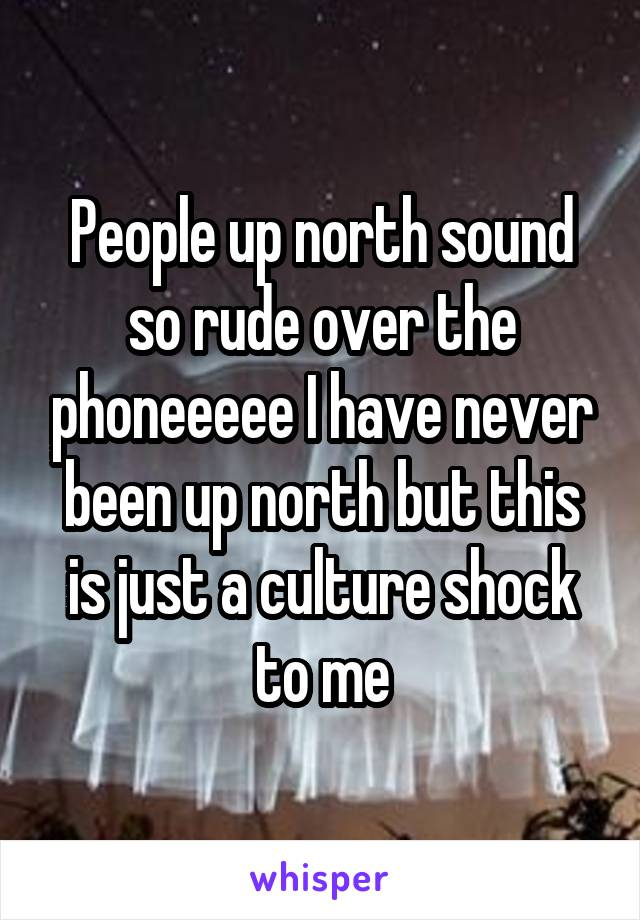 People up north sound so rude over the phoneeeee I have never been up north but this is just a culture shock to me