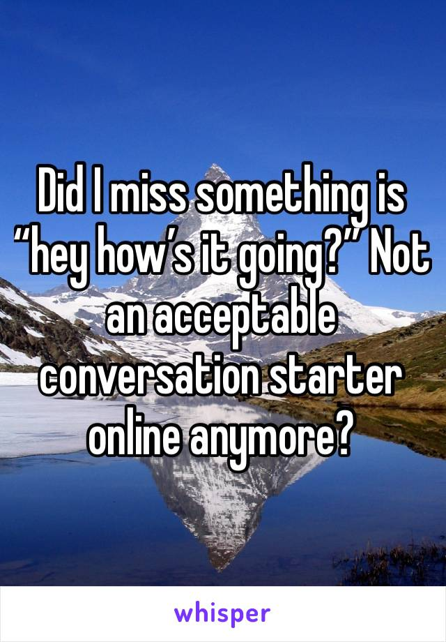"""Did I miss something is """"hey how's it going?"""" Not an acceptable conversation starter online anymore?"""