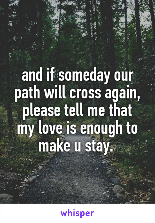 and if someday our path will cross again, please tell me that my love is enough to make u stay.