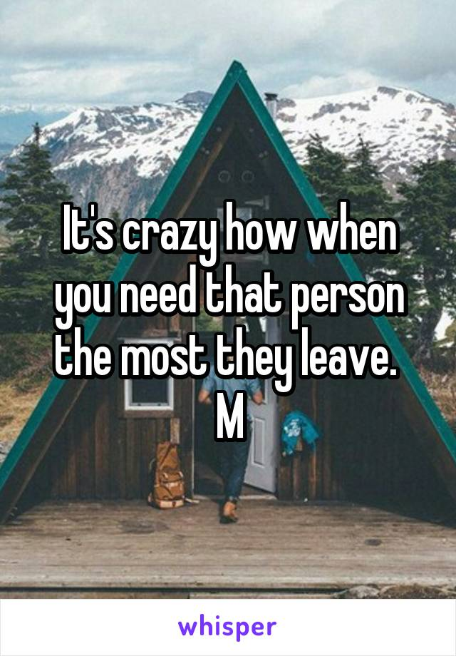 It's crazy how when you need that person the most they leave.  M