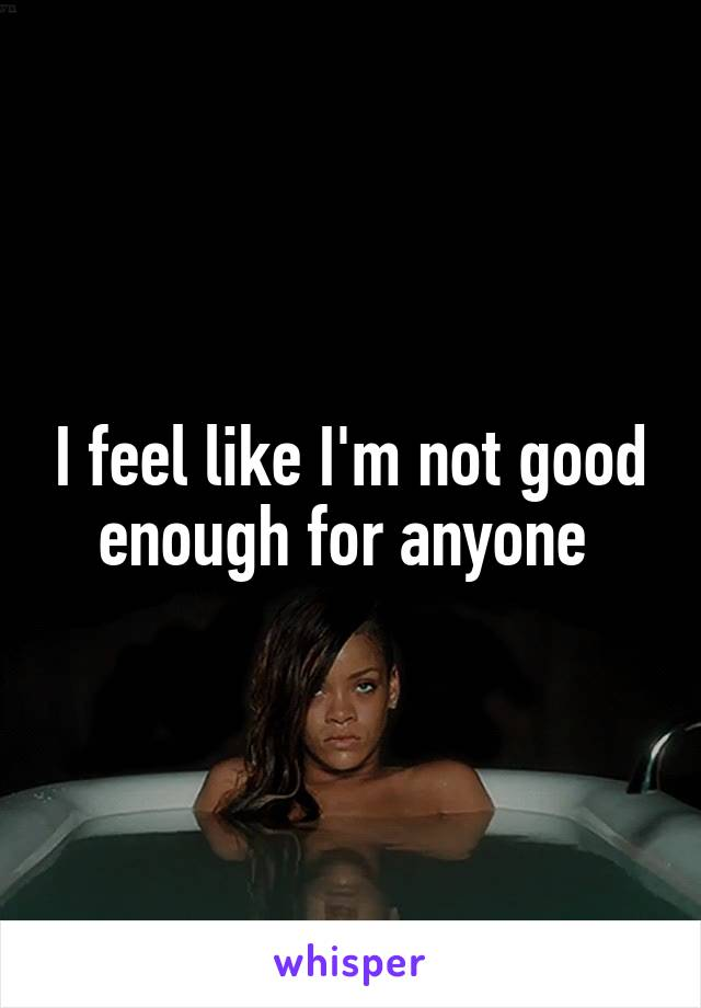 I feel like I'm not good enough for anyone