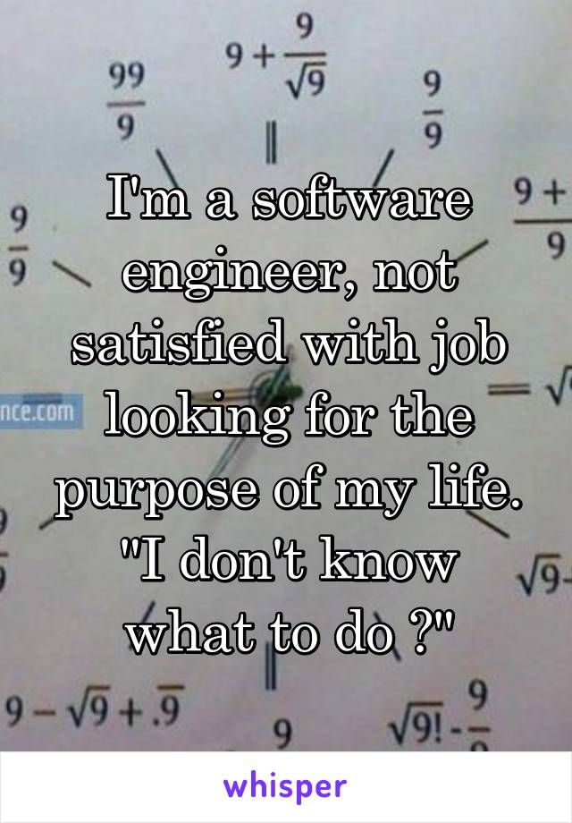 """I'm a software engineer, not satisfied with job looking for the purpose of my life. """"I don't know what to do ?"""""""