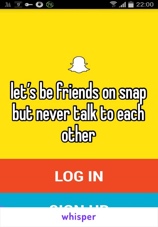 let's be friends on snap but never talk to each other