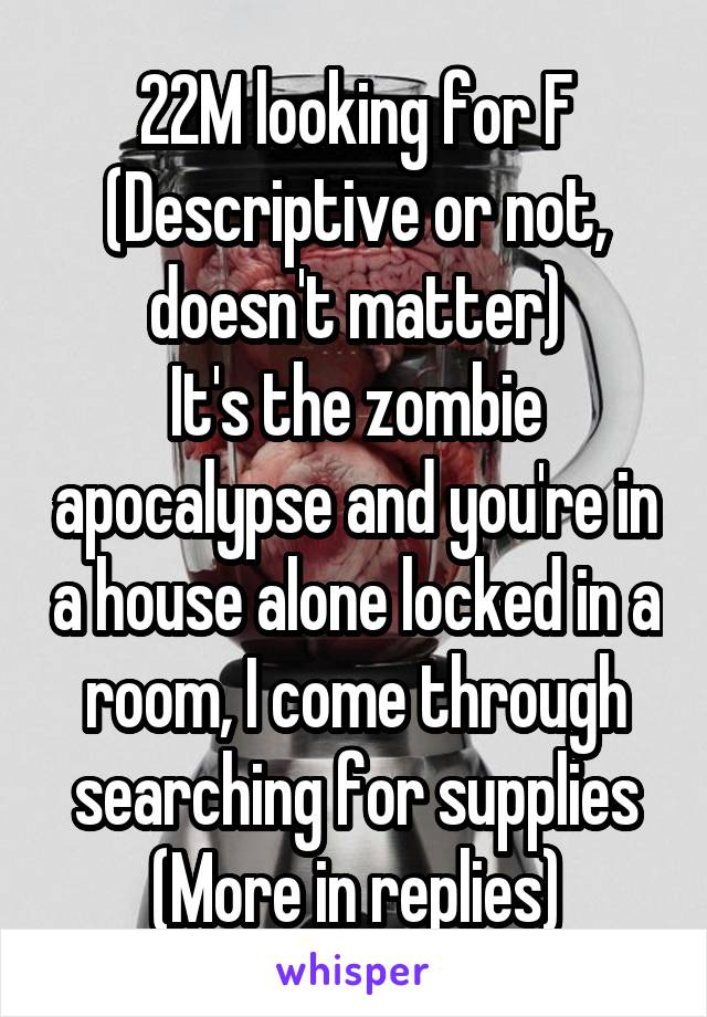 22M looking for F (Descriptive or not, doesn't matter) It's the zombie apocalypse and you're in a house alone locked in a room, I come through searching for supplies (More in replies)