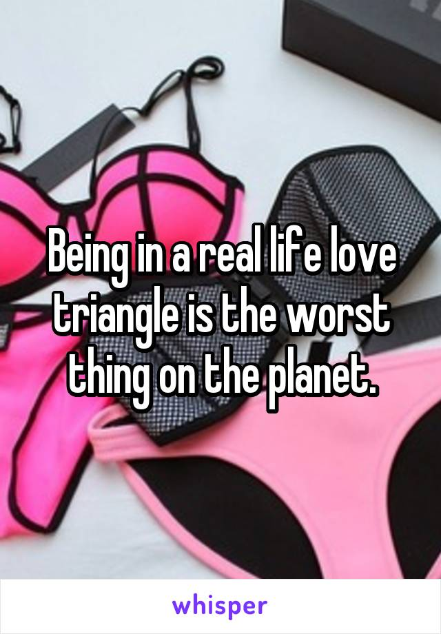 Being in a real life love triangle is the worst thing on the planet.
