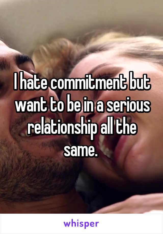 I hate commitment but want to be in a serious relationship all the same.