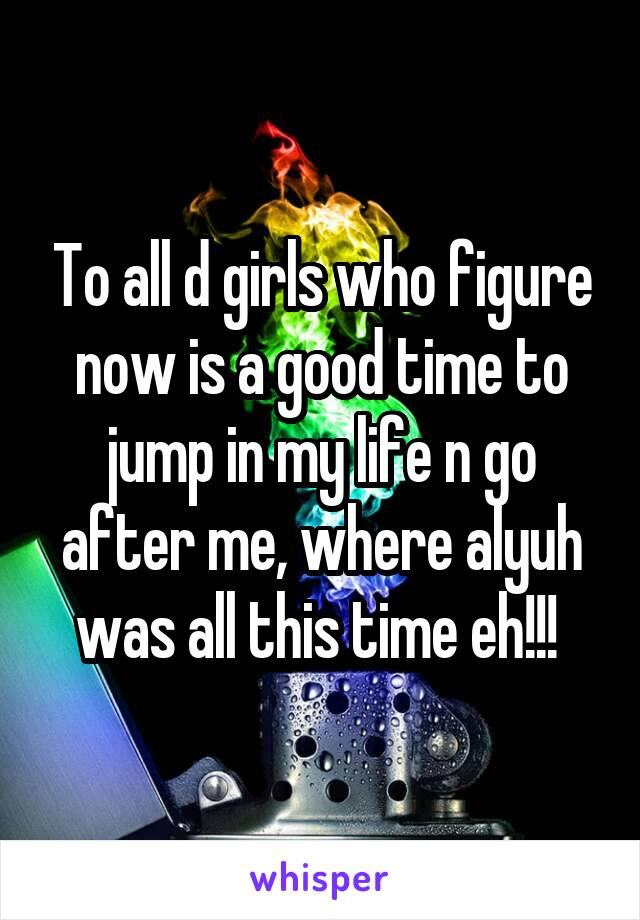 To all d girls who figure now is a good time to jump in my life n go after me, where alyuh was all this time eh!!!