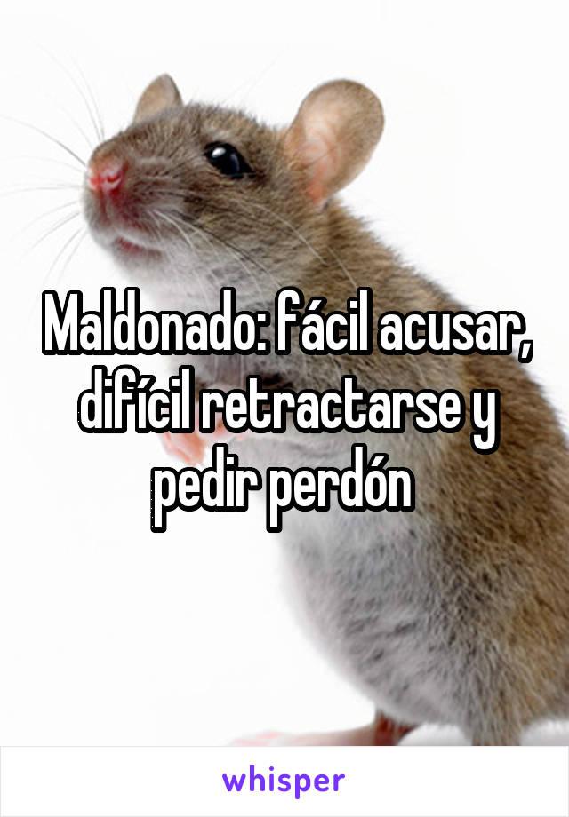 Maldonado: fácil acusar, difícil retractarse y pedir perdón