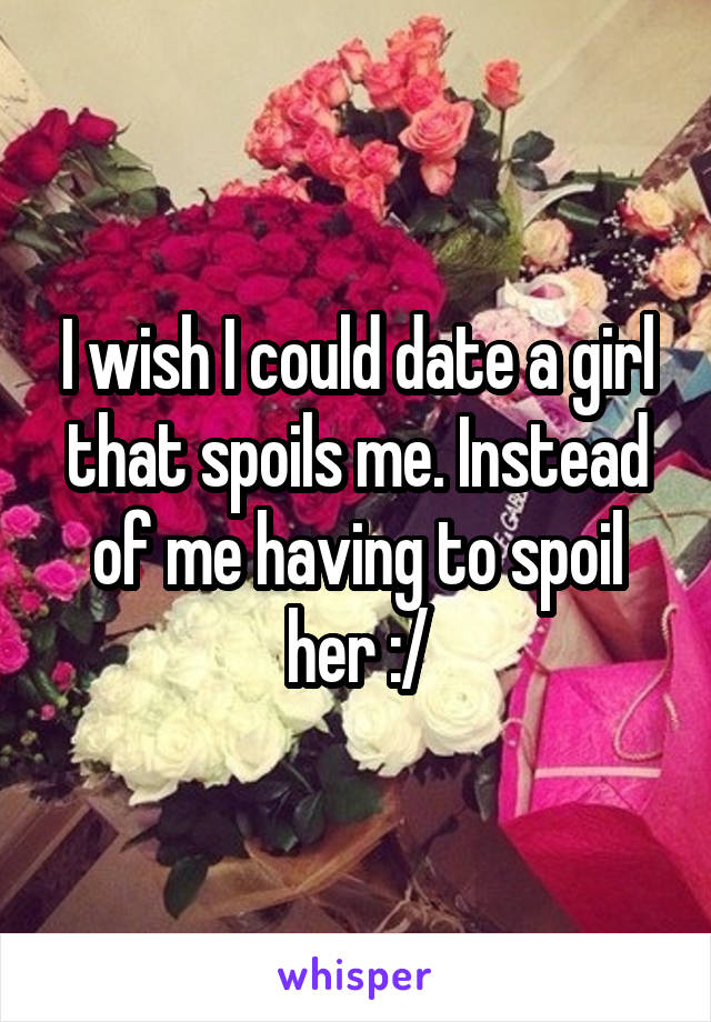 I wish I could date a girl that spoils me. Instead of me having to spoil her :/