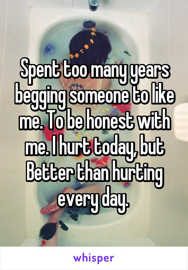 Spent too many years begging someone to like me. To be honest with me. I hurt today, but Better than hurting every day.