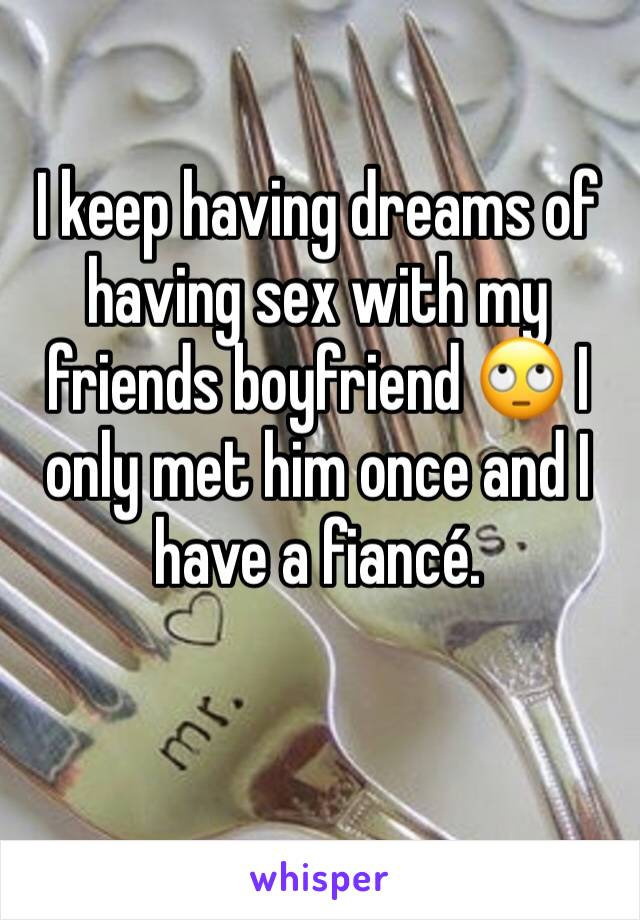 I keep having dreams of having sex with my friends boyfriend 🙄 I only met him once and I have a fiancé.