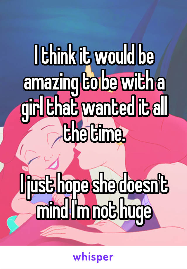 I think it would be amazing to be with a girl that wanted it all the time.  I just hope she doesn't mind I'm not huge