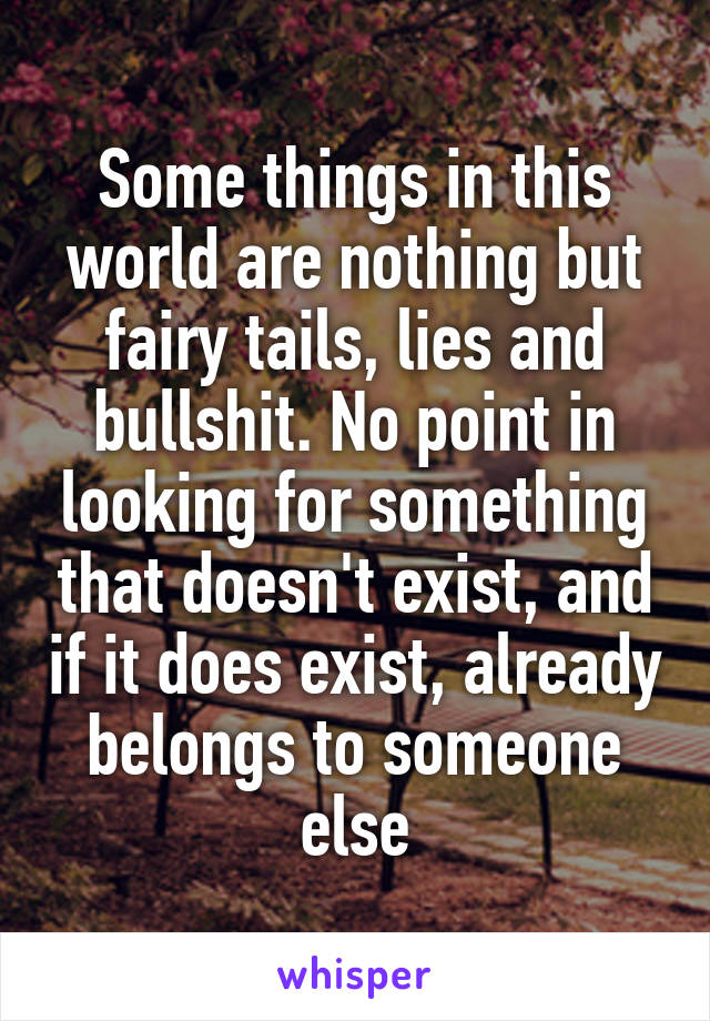 Some things in this world are nothing but fairy tails, lies and bullshit. No point in looking for something that doesn't exist, and if it does exist, already belongs to someone else