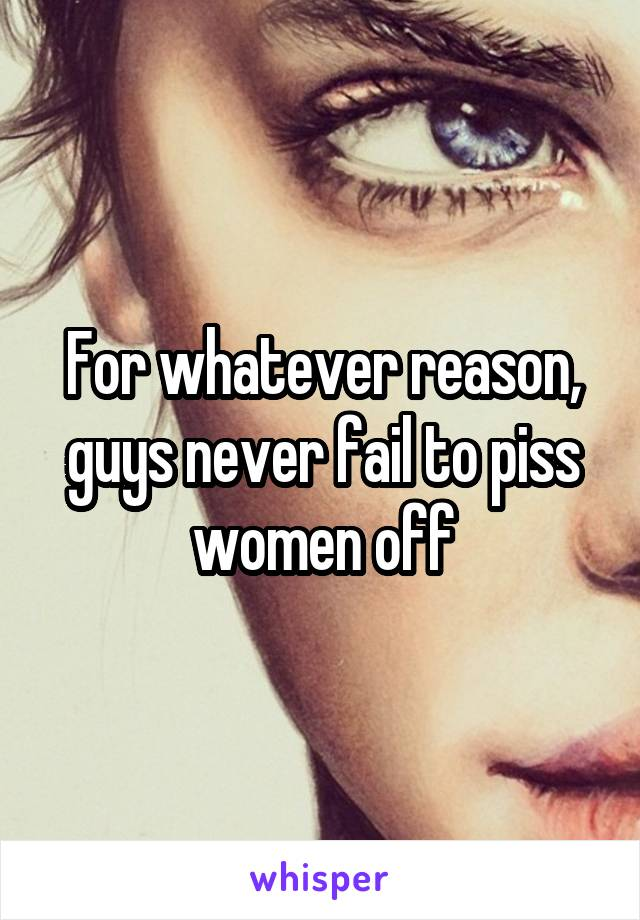 For whatever reason, guys never fail to piss women off