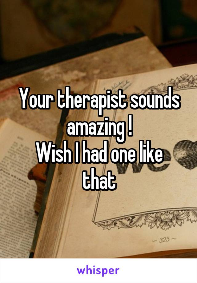 Your therapist sounds amazing ! Wish I had one like that