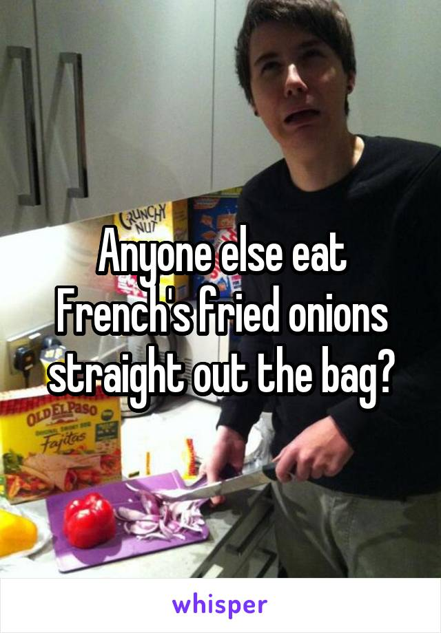 Anyone else eat French's fried onions straight out the bag?