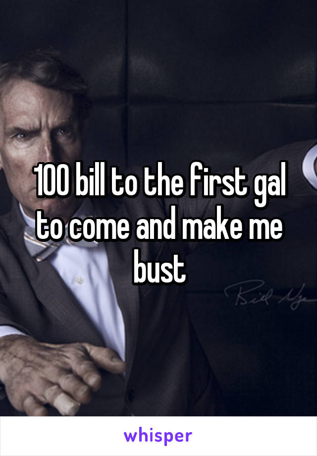 100 bill to the first gal to come and make me bust