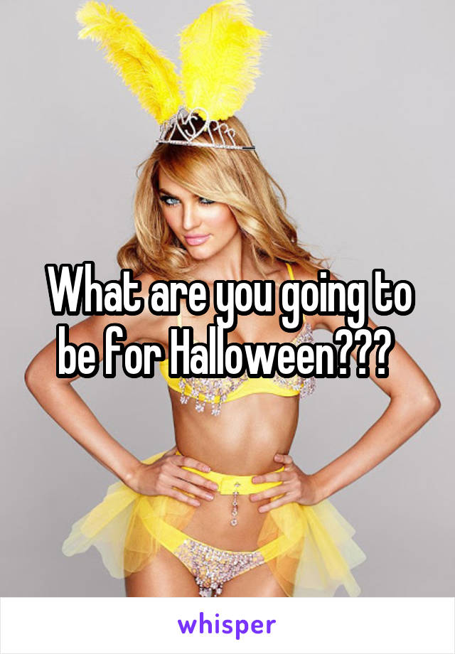 What are you going to be for Halloween???