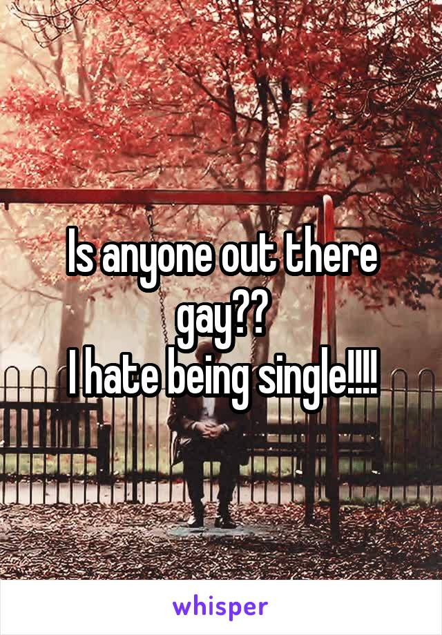 Is anyone out there gay?? I hate being single!!!!