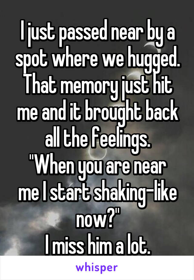 "I just passed near by a spot where we hugged. That memory just hit me and it brought back all the feelings. ""When you are near me I start shaking-like now?"" I miss him a lot."