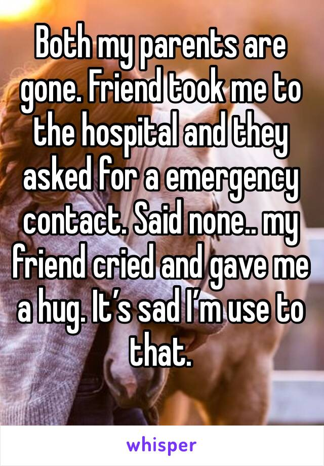 Both my parents are gone. Friend took me to the hospital and they asked for a emergency contact. Said none.. my friend cried and gave me a hug. It's sad I'm use to that.