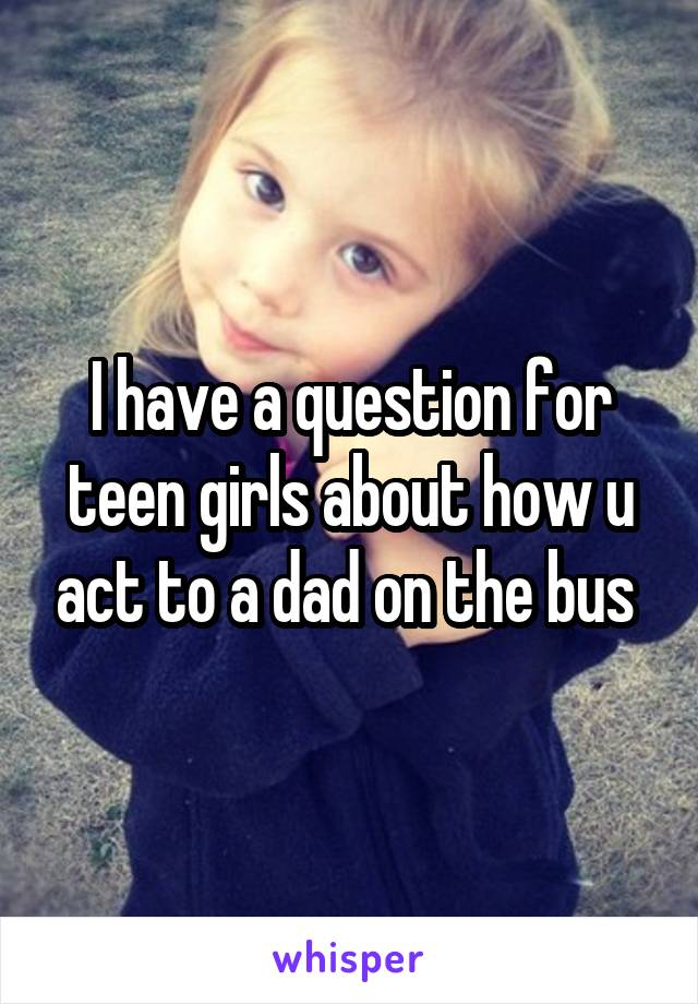 I have a question for teen girls about how u act to a dad on the bus
