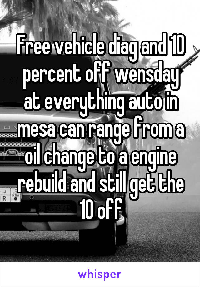 Free vehicle diag and 10 percent off wensday at everything auto in mesa can range from a oil change to a engine rebuild and still get the 10 off