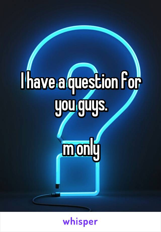 I have a question for you guys.  m only