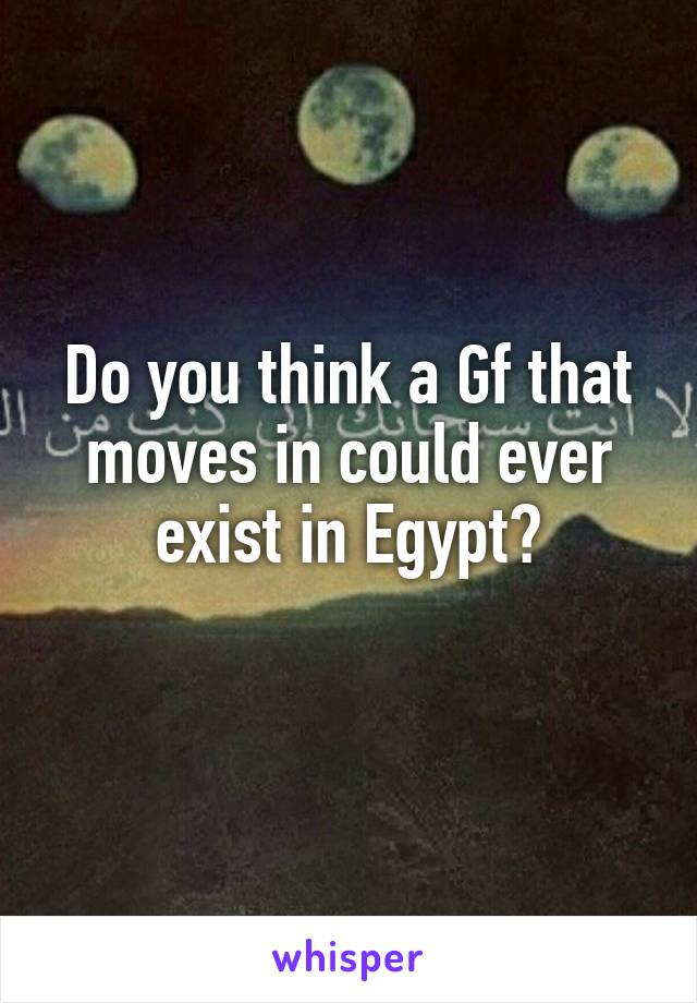 Do you think a Gf that moves in could ever exist in Egypt?