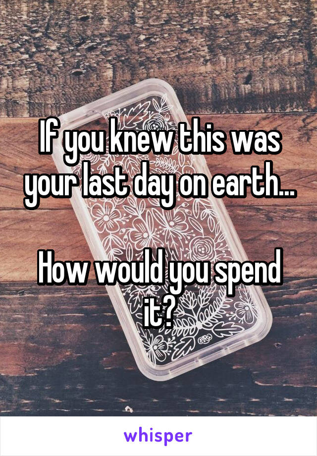 If you knew this was your last day on earth...  How would you spend it?