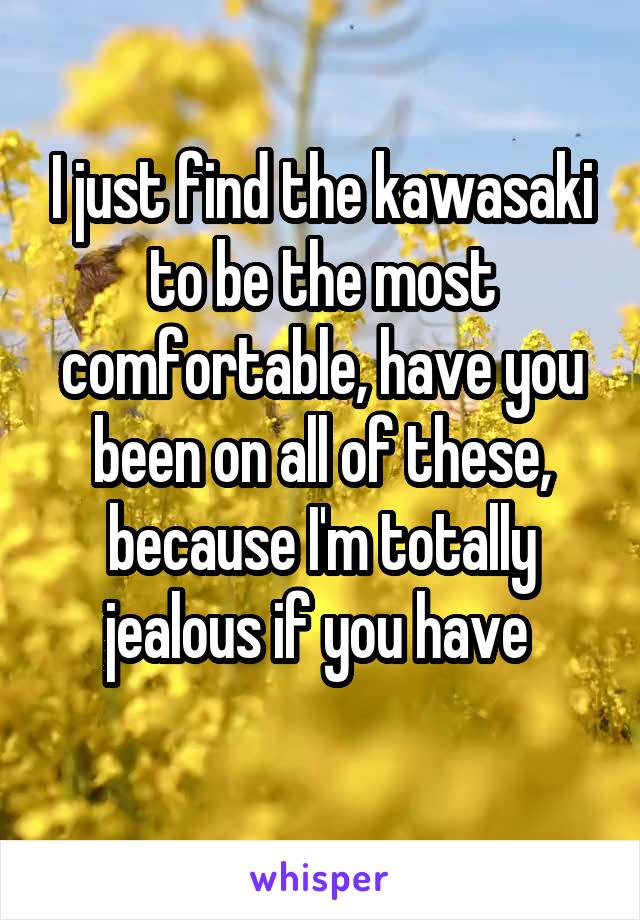 I just find the kawasaki to be the most comfortable, have you been on all of these, because I'm totally jealous if you have