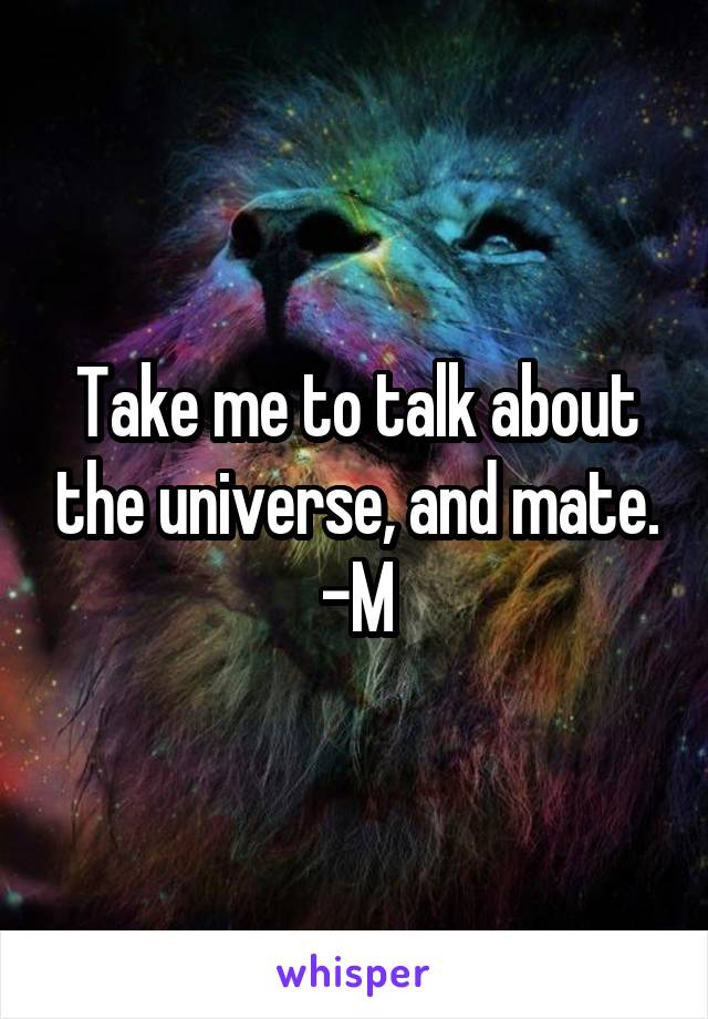 Take me to talk about the universe, and mate. -M