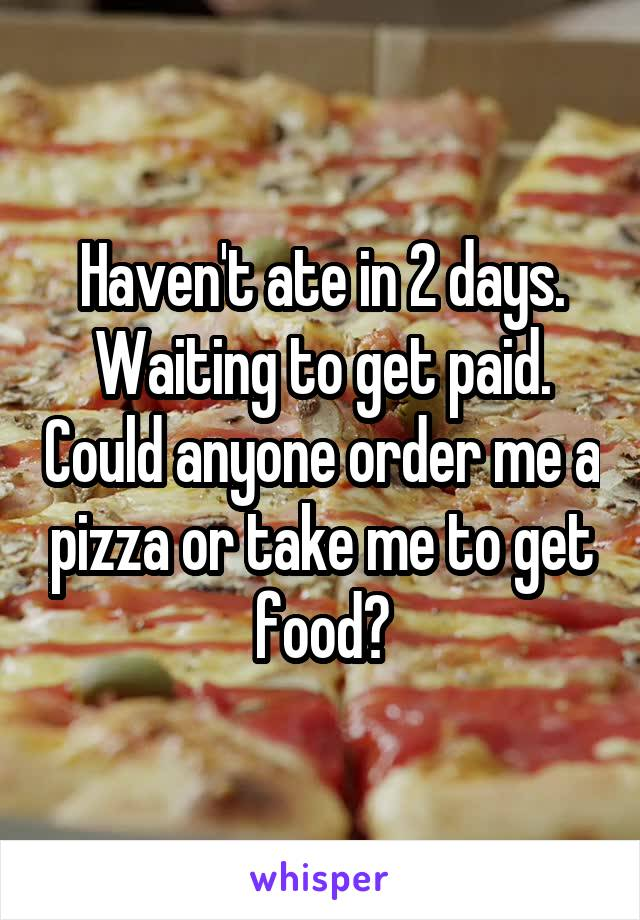 Haven't ate in 2 days. Waiting to get paid. Could anyone order me a pizza or take me to get food?