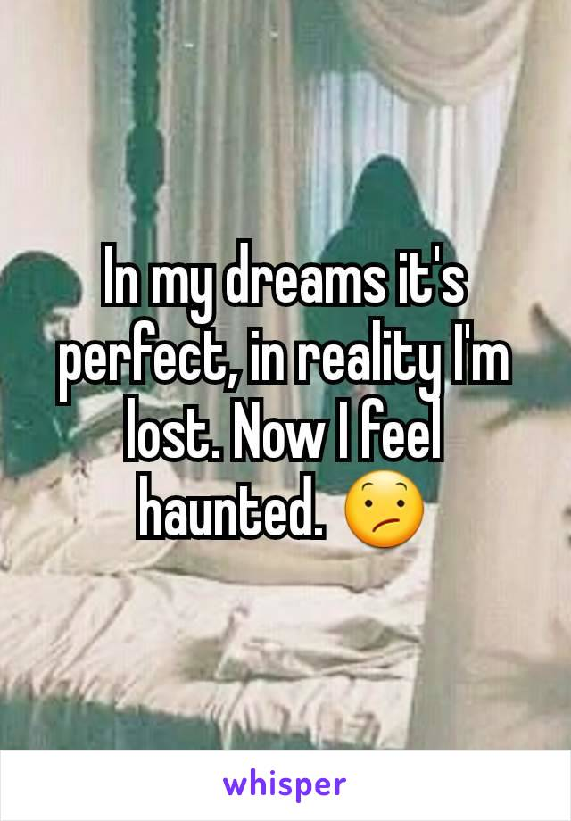 In my dreams it's perfect, in reality I'm lost. Now I feel haunted. 😕