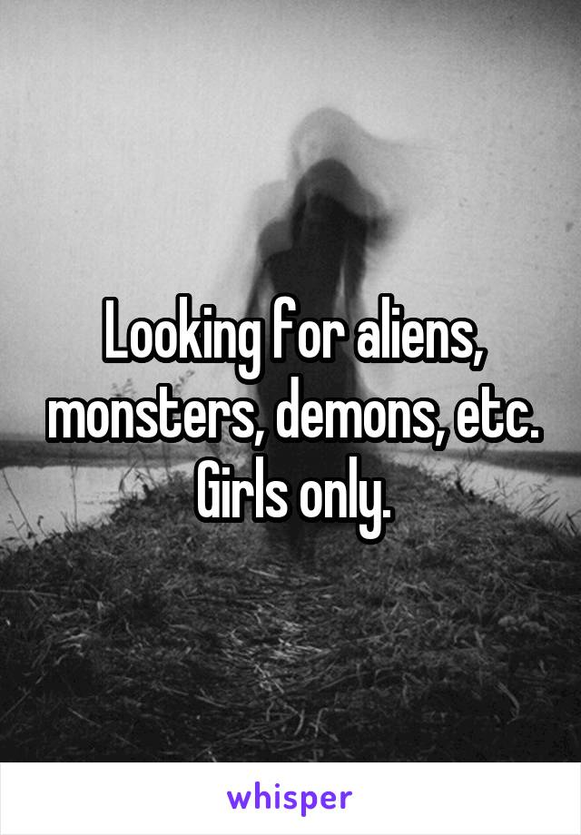 Looking for aliens, monsters, demons, etc. Girls only.