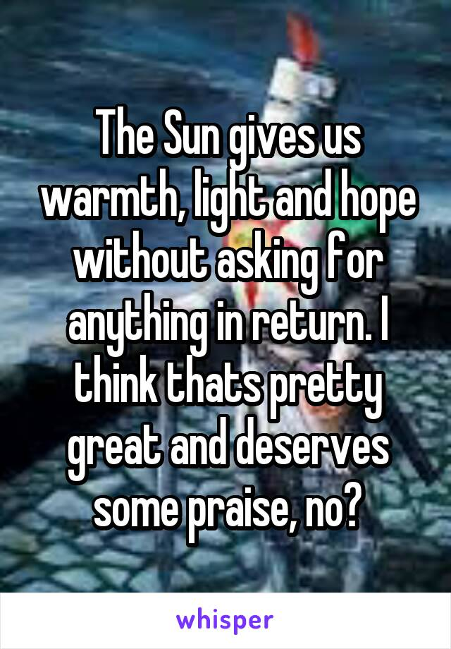 The Sun gives us warmth, light and hope without asking for anything in return. I think thats pretty great and deserves some praise, no?